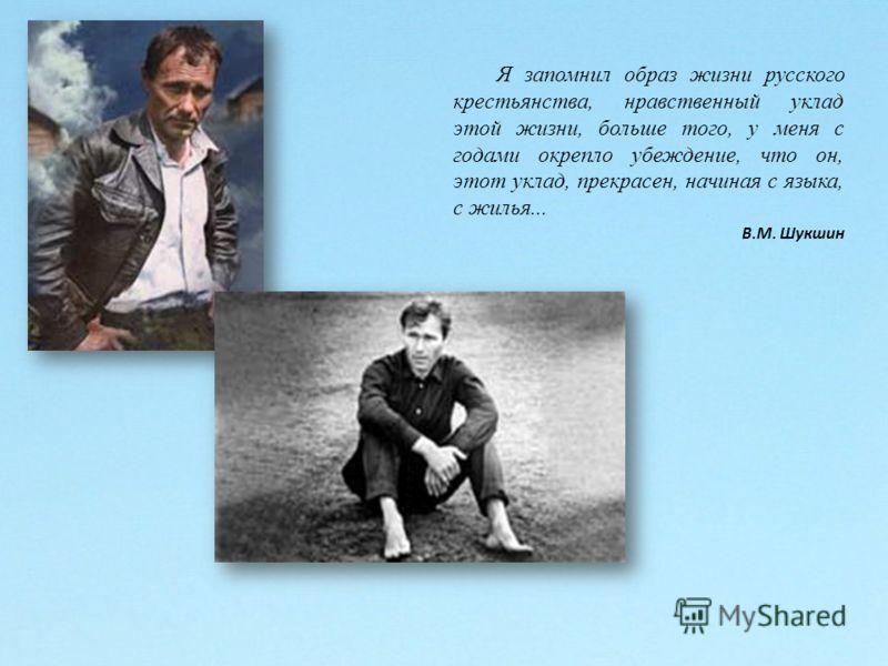 Я запомнил образ жизни русского крестьянства, нравственный уклад этой жизни, больше того, у меня с годами окрепло убеждение, что он, этот уклад, прекрасен, начиная с языка, с жилья... В.М. Шукшин