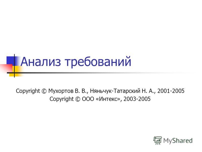 Анализ требований Copyright © Мухортов В. В., Няньчук-Татарский Н. А., 2001-2005 Copyright © ООО «Интекс», 2003-2005