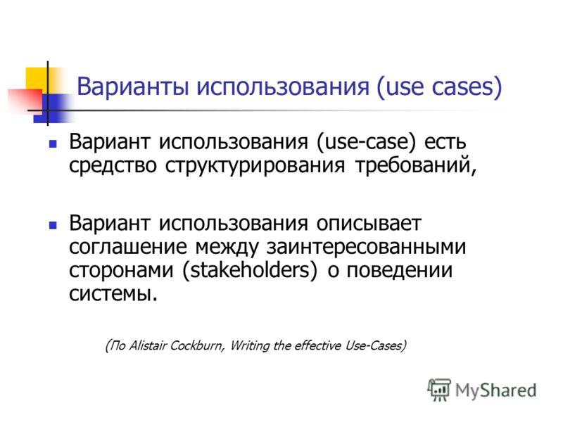 Варианты использования (use cases) Вариант использования (use-case) есть средство структурирования требований, Вариант использования описывает соглашение между заинтересованными сторонами (stakeholders) о поведении системы. ( По Alistair Cockburn, Wr