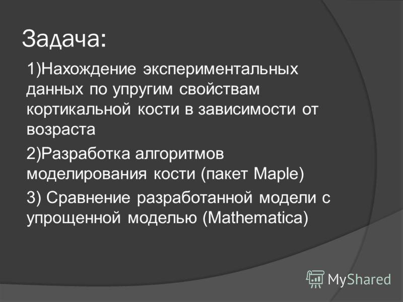 Задача: 1)Нахождение экспериментальных данных по упругим свойствам кортикальной кости в зависимости от возраста 2)Разработка алгоритмов моделирования кости (пакет Maple) 3) Сравнение разработанной модели с упрощенной моделью (Mathematica)