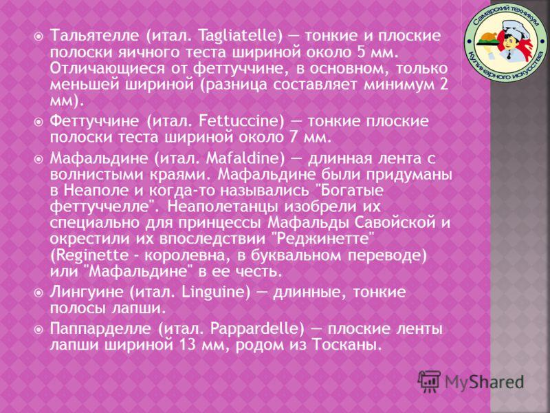 Тальятелле (итал. Tagliatelle) тонкие и плоские полоски яичного теста шириной около 5 мм. Отличающиеся от феттуччине, в основном, только меньшей шириной (разница составляет минимум 2 мм). Феттуччине (итал. Fettuccine) тонкие плоские полоски теста шир