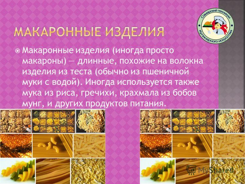 Макаронные изделия (иногда просто макароны) длинные, похожие на волокна изделия из теста (обычно из пшеничной муки с водой). Иногда используется также мука из риса, гречихи, крахмала из бобов мунг, и других продуктов питания.