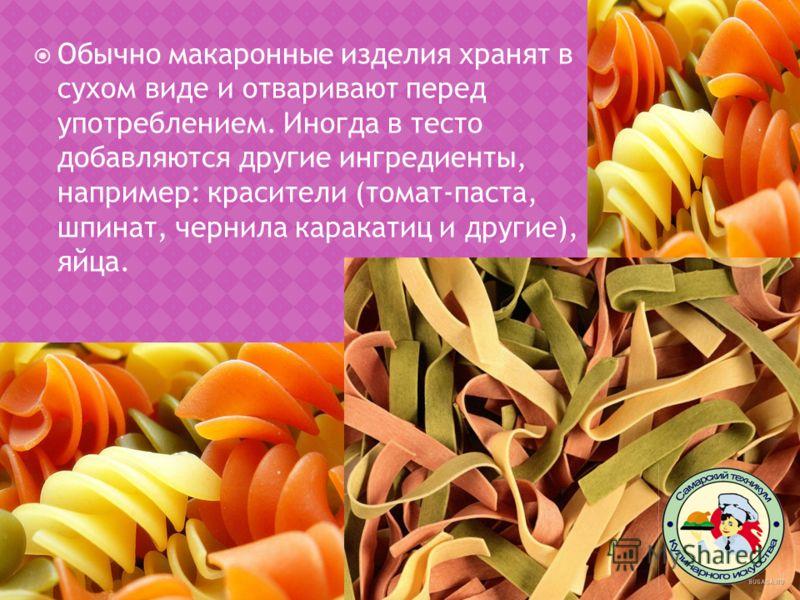 Обычно макаронные изделия хранят в сухом виде и отваривают перед употреблением. Иногда в тесто добавляются другие ингредиенты, например: красители (томат-паста, шпинат, чернила каракатиц и другие), яйца.