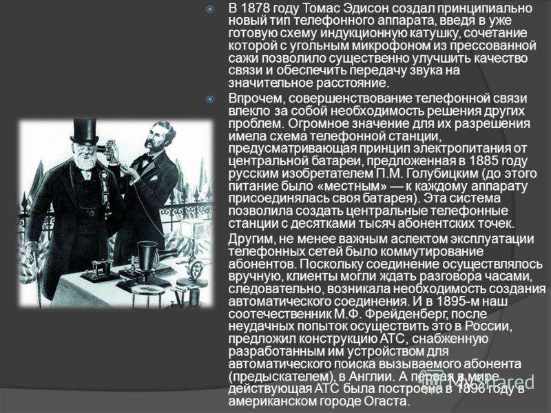 В 1878 году Томас Эдисон создал принципиально новый тип телефонного аппарата, введя в уже готовую схему индукционную катушку, сочетание которой с угольным микрофоном из прессованной сажи позволило существенно улучшить качество связи и обеспечить пере