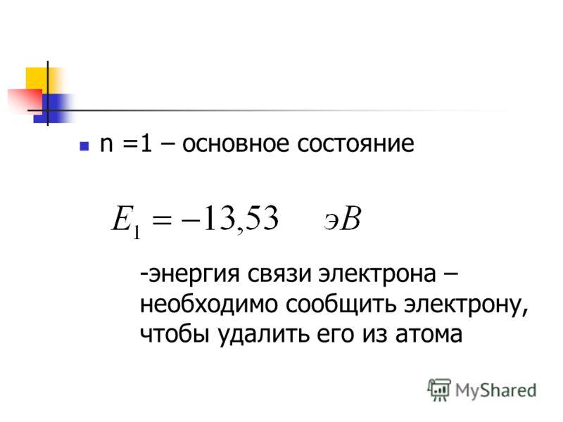 n =1 – основное состояние -энергия связи электрона – необходимо сообщить электрону, чтобы удалить его из атома