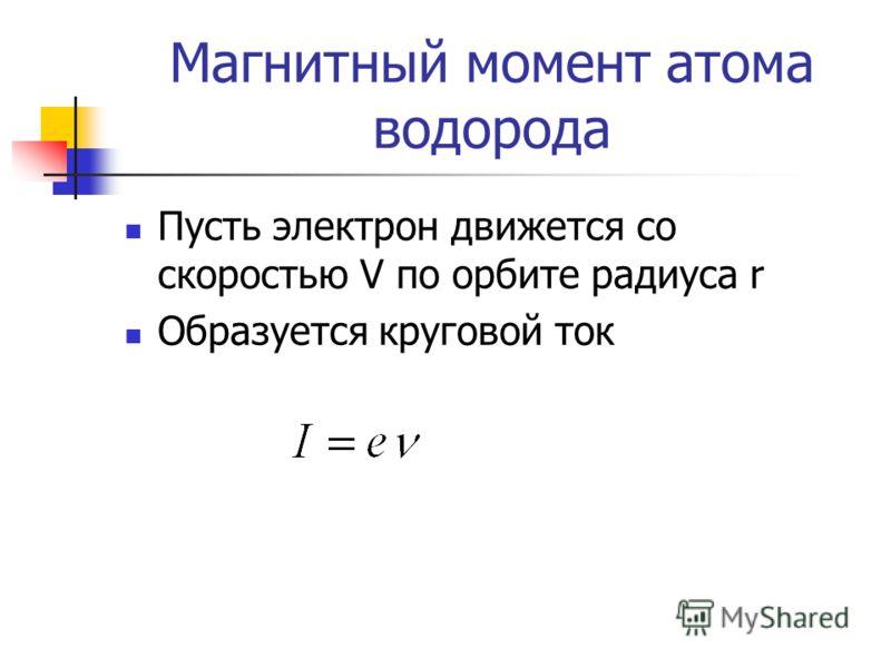 Магнитный момент атома водорода Пусть электрон движется со скоростью V по орбите радиуса r Образуется круговой ток