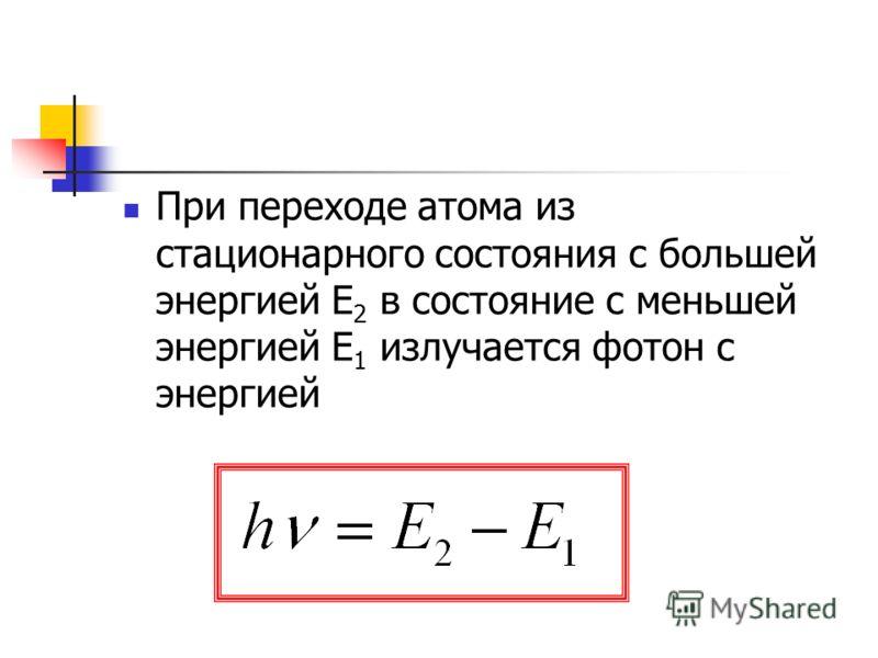 При переходе атома из стационарного состояния с большей энергией Е 2 в состояние с меньшей энергией Е 1 излучается фотон с энергией