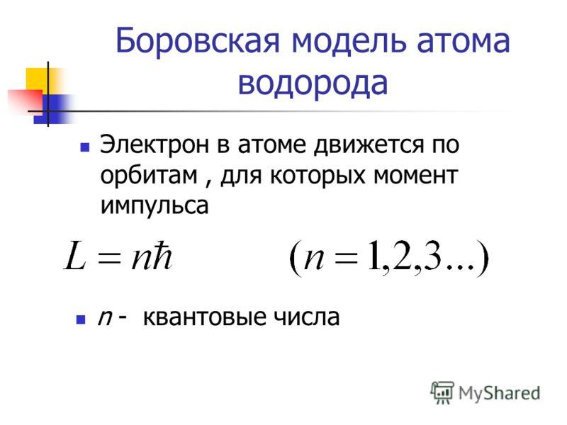 Боровская модель атома водорода Электрон в атоме движется по орбитам, для которых момент импульса n - квантовые числа