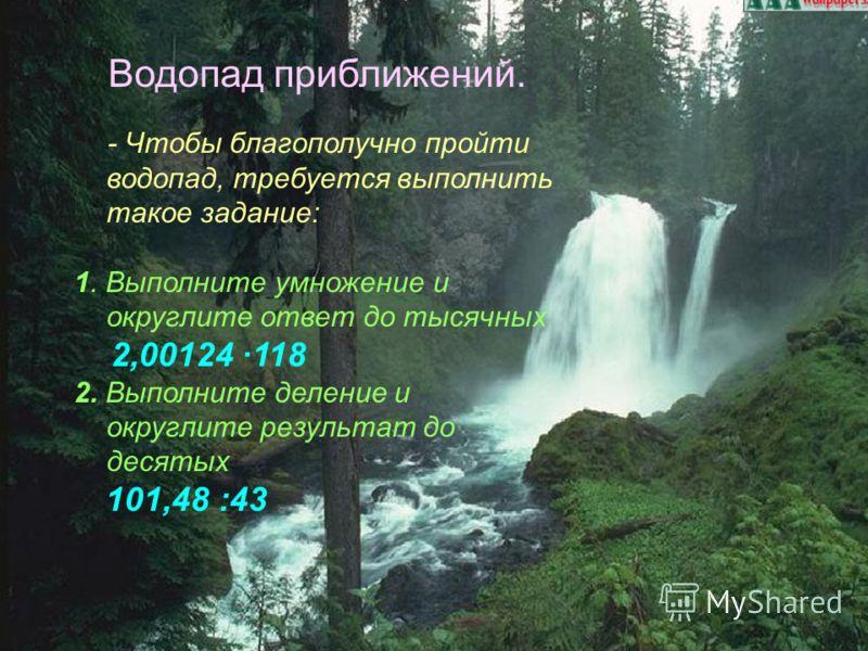 Водопад приближений. - Чтобы благополучно пройти водопад, требуется выполнить такое задание: 1. Выполните умножение и округлите ответ до тысячных 2,00124 118 2. Выполните деление и округлите результат до десятых 101,48 :43