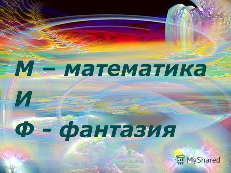 М – математика И Ф - фантазия