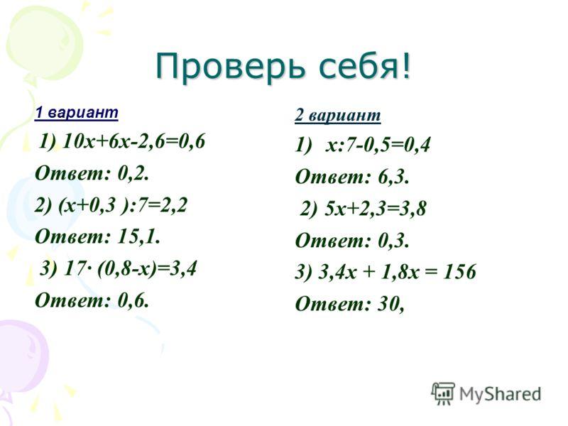 Проверь себя! 1 вариант 1) 10x+6x-2,6=0,6 Ответ: 0,2. 2) (x+0,3 ):7=2,2 Ответ: 15,1. 3) 17 (0,8-x)=3,4 Ответ: 0,6. 2 вариант 1)x:7-0,5=0,4 Ответ: 6,3. 2) 5х+2,3=3,8 Ответ: 0,3. 3) 3,4х + 1,8х = 156 Ответ: 30,