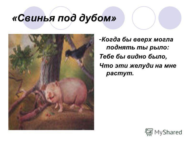 «Свинья под дубом» - Когда бы вверх могла поднять ты рыло: Тебе бы видно было, Что эти желуди на мне растут.