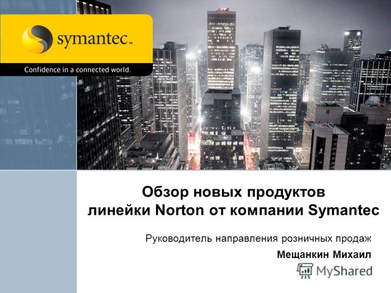 Обзор новых продуктов линейки Norton от компании Symantec Руководитель направления розничных продаж Мещанкин Михаил