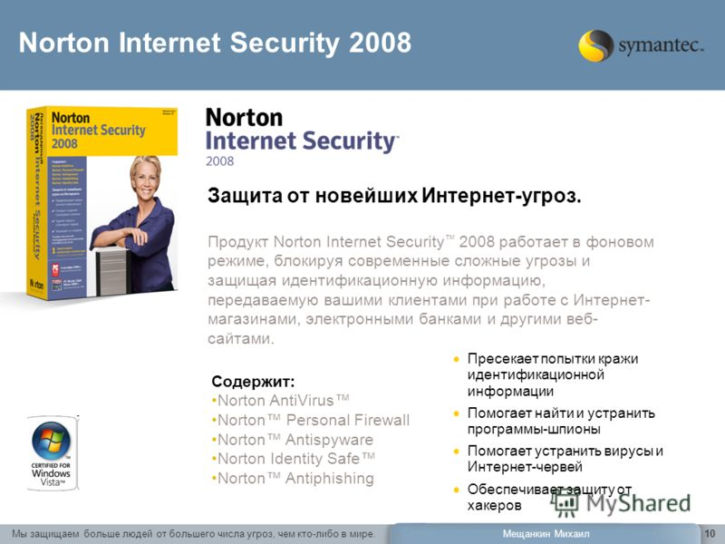 Мы защищаем больше людей от большего числа угроз, чем кто-либо в мире.Мещанкин Михаил10 Защита от новейших Интернет-угроз. Продукт Norton Internet Security 2008 работает в фоновом режиме, блокируя современные сложные угрозы и защищая идентификационну