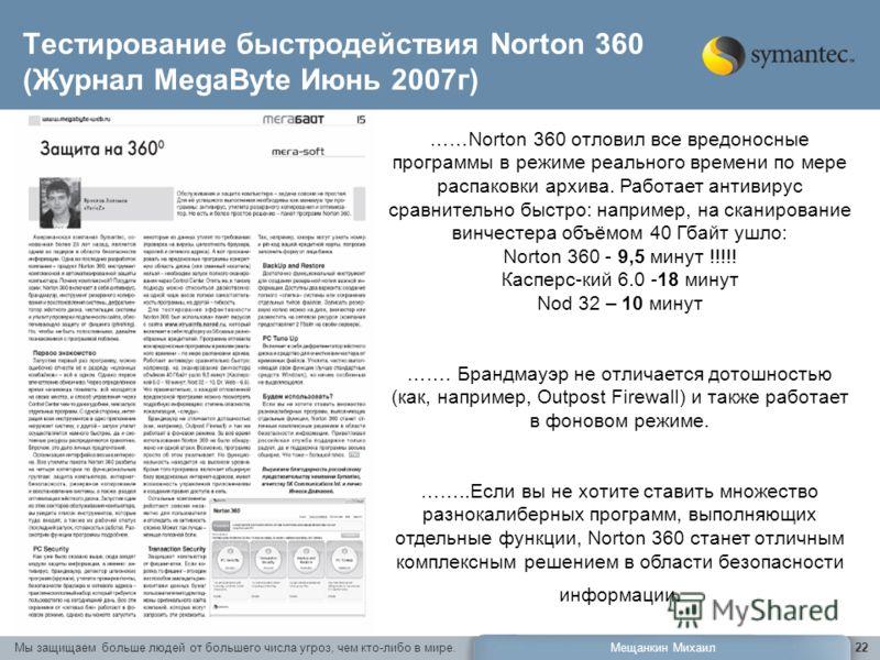 Мы защищаем больше людей от большего числа угроз, чем кто-либо в мире.Мещанкин Михаил22 Тестирование быстродействия Norton 360 (Журнал MegaByte Июнь 2007г) ……Norton 360 отловил все вредоносные программы в режиме реального времени по мере распаковки а