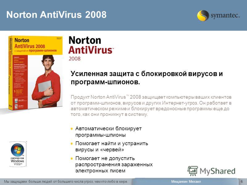 Мы защищаем больше людей от большего числа угроз, чем кто-либо в мире.Мещанкин Михаил6 Усиленная защита с блокировкой вирусов и программ-шпионов. Продукт Norton AntiVirus 2008 защищает компьютеры ваших клиентов от программ-шпионов, вирусов и других И