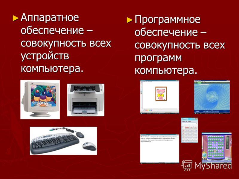 Аппаратное обеспечение – совокупность всех устройств компьютера. Аппаратное обеспечение – совокупность всех устройств компьютера. Программное обеспечение – совокупность всех программ компьютера.