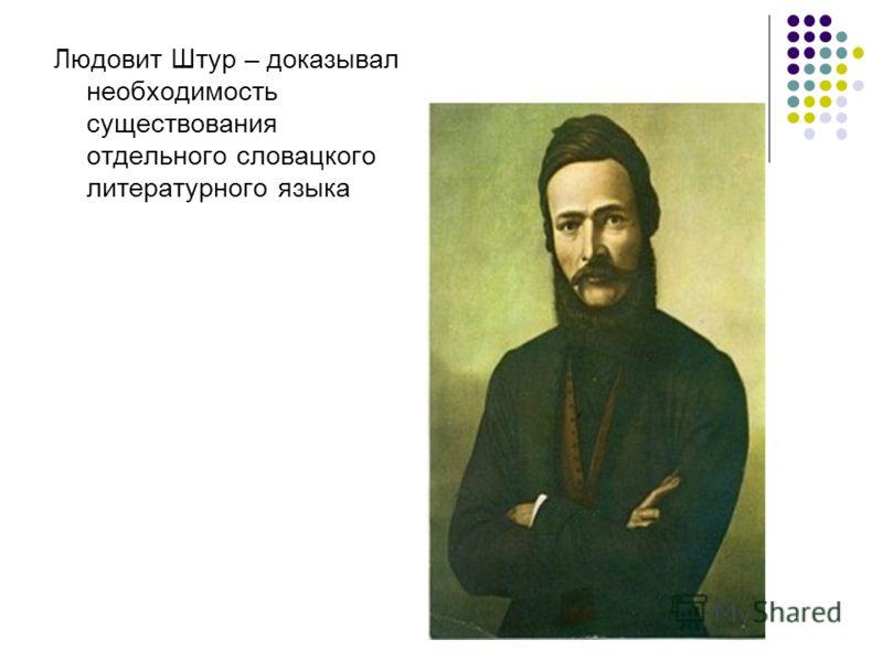 Людовит Штур – доказывал необходимость существования отдельного словацкого литературного языка