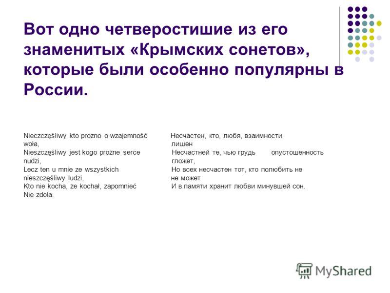 Вот одно четверостишие из его знаменитых «Крымских сонетов», которые были особенно популярны в России. Nieczczęśliwy kto prozno o wzajemność Несчастен, кто, любя, взаимности woła, лишен Nieszczęśliwy jest kogo prożne serce Несчастней те, чью грудь оп