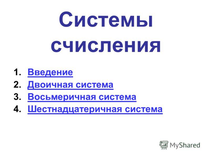 Системы счисления 1.ВведениеВведение 2.Двоичная системаДвоичная система 3.Восьмеричная системаВосьмеричная система 4.Шестнадцатеричная системаШестнадцатеричная система