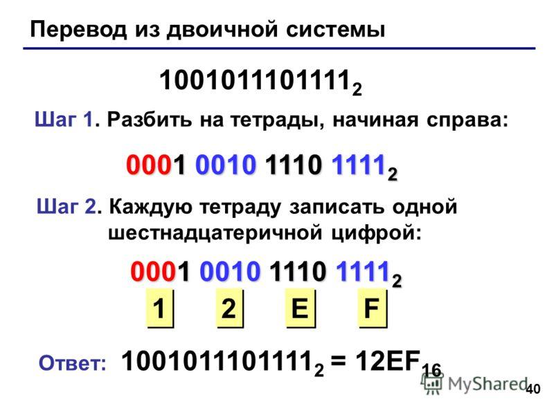 40 Перевод из двоичной системы 1001011101111 2 Шаг 1. Разбить на тетрады, начиная справа: 0001 0010 1110 1111 2 Шаг 2. Каждую тетраду записать одной шестнадцатеричной цифрой: 0001 0010 1110 1111 2 1 1 2 2 E E F F Ответ: 1001011101111 2 = 12EF 16