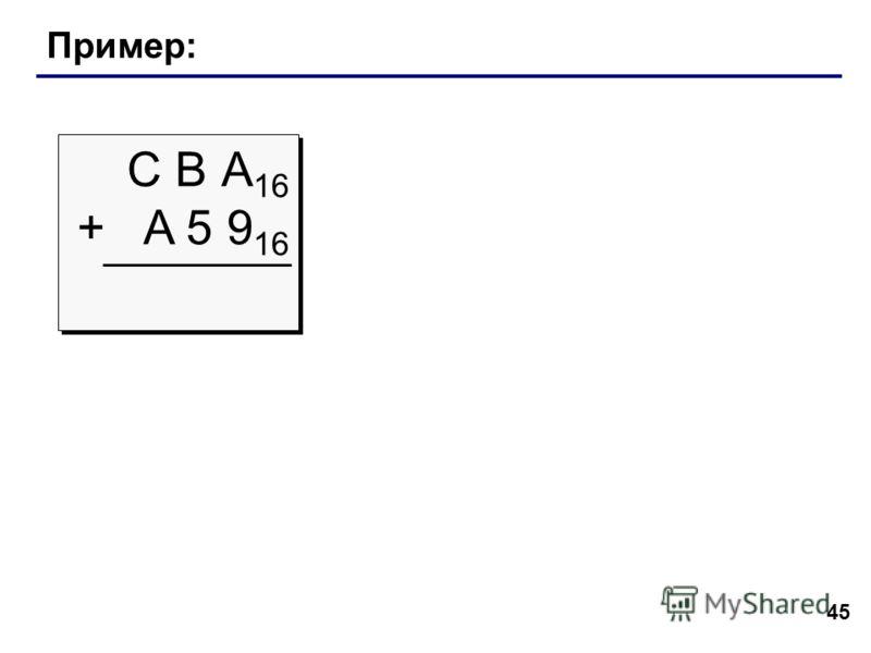 45 Пример: С В А 16 + A 5 9 16 С В А 16 + A 5 9 16