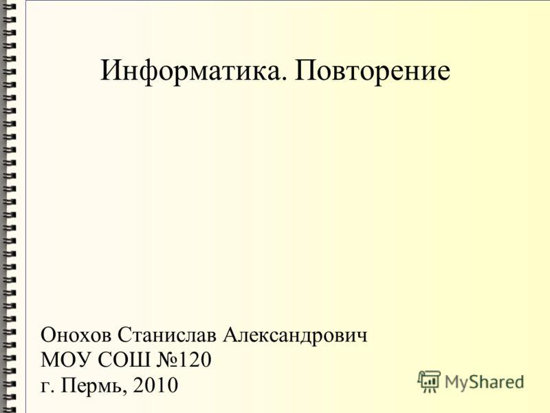 Информатика. Повторение Онохов Станислав Александрович МОУ СОШ 120 г. Пермь, 2010