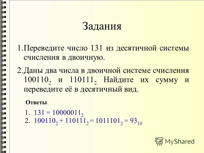 Задания 1.Переведите число 131 из десятичной системы счисления в двоичную. 2.Даны два числа в двоичной системе счисления 100110 2 и 110111 2. Найдите их сумму и переведите её в десятичный вид. 1. 131 = 10000011 2 2. 100110 2 + 110111 2 = 1011101 2 =