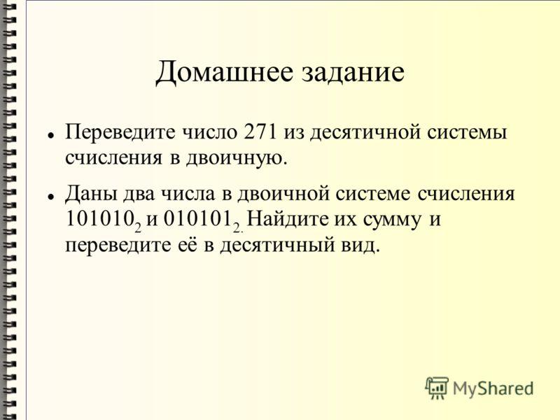 Домашнее задание Переведите число 271 из десятичной системы счисления в двоичную. Даны два числа в двоичной системе счисления 101010 2 и 010101 2. Найдите их сумму и переведите её в десятичный вид.