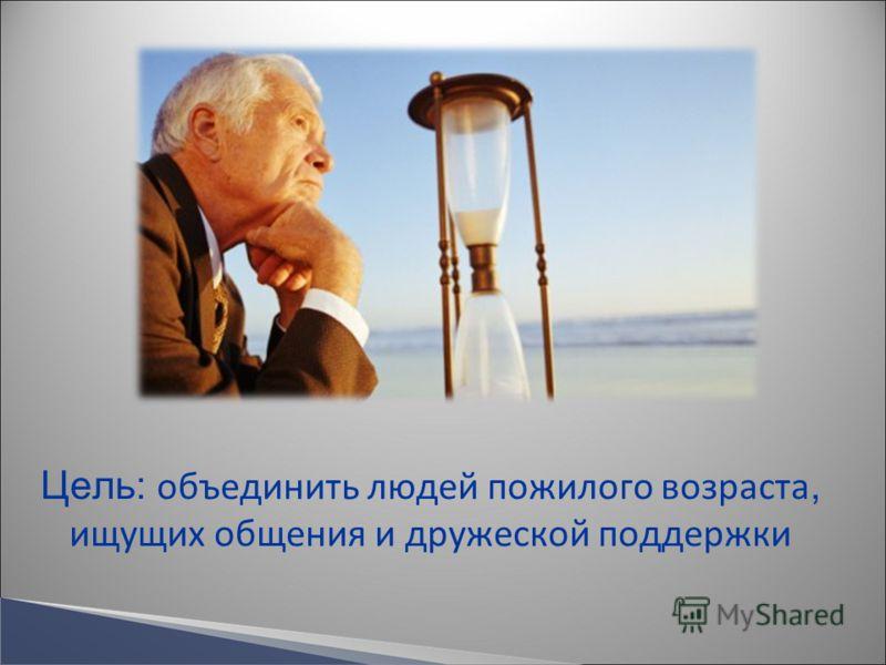 Цель: объединить людей пожилого возраста, ищущих общения и дружеской поддержки