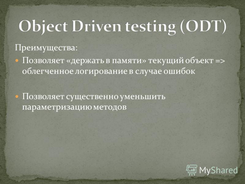 Преимущества: Позволяет «держать в памяти» текущий объект => облегченное логирование в случае ошибок Позволяет существенно уменьшить параметризацию методов