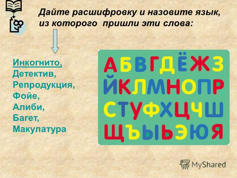 Дайте расшифровку и назовите язык, из которого пришли эти слова: Инкогнито, Детектив, Репродукция, Фойе, Алиби, Багет, Макулатура
