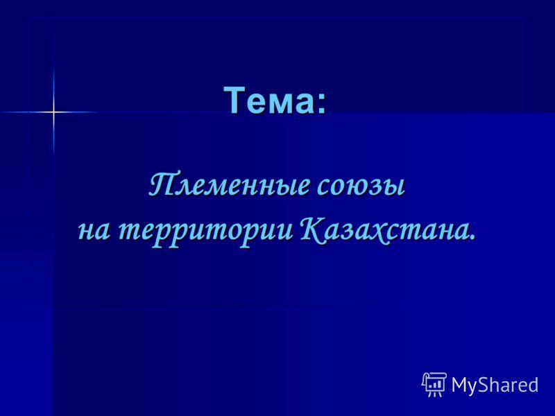 Тема: Племенные союзы на территории Казахстана.