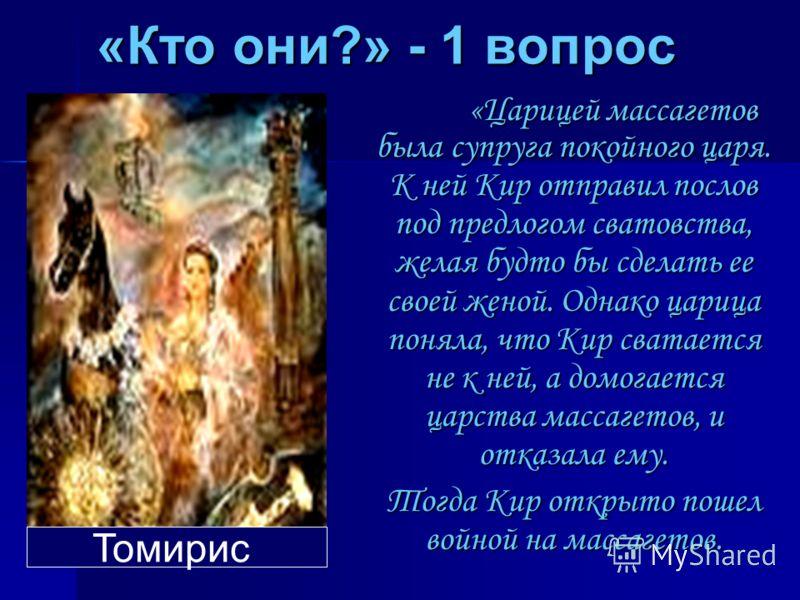 «Кто они?» - 1 вопрос «Царицей массагетов была супруга покойного царя. К ней Кир отправил послов под предлогом сватовства, желая будто бы сделать ее своей женой. Однако царица поняла, что Кир сватается не к ней, а домогается царства массагетов, и отк