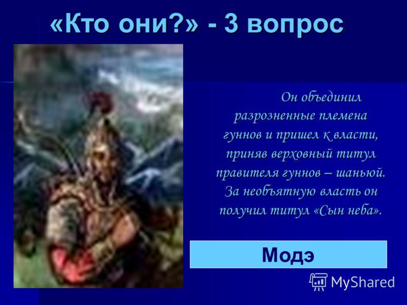 «Кто они?» - 3 вопрос Он объединил разрозненные племена гуннов и пришел к власти, приняв верховный титул правителя гуннов – шаньюй. За необъятную власть он получил титул «Сын неба». Модэ