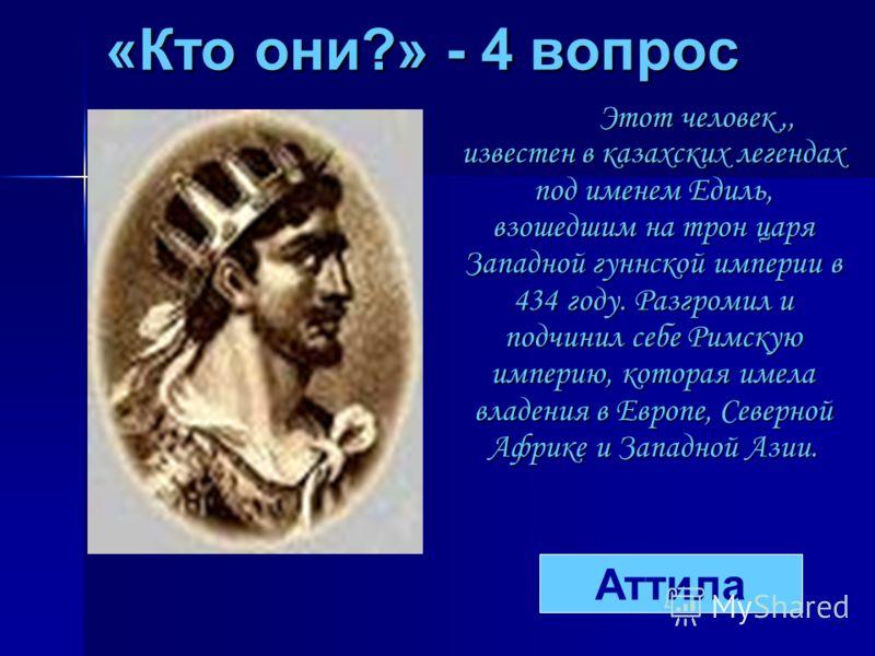 «Кто они?» - 4 вопрос Этот человек,, известен в казахских легендах под именем Едиль, взошедшим на трон царя Западной гуннской империи в 434 году. Разгромил и подчинил себе Римскую империю, которая имела владения в Европе, Северной Африке и Западной А
