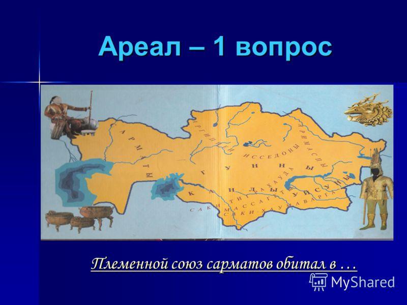 Ареал – 1 вопрос Племенной союз сарматов обитал в … Племенной союз сарматов обитал в …