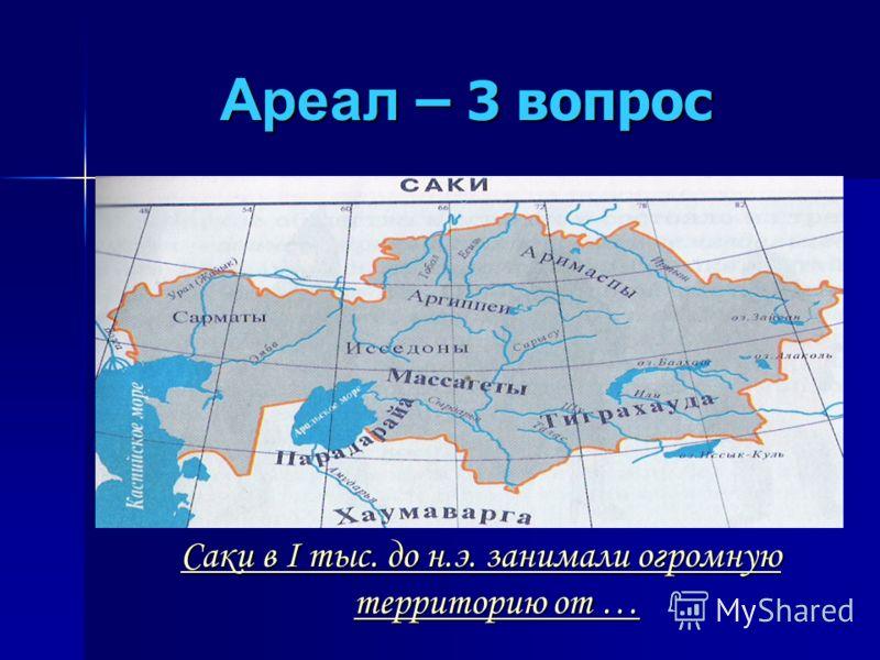 Ареал – 3 вопрос Саки в I тыс. до н.э. занимали огромную территорию от … Саки в I тыс. до н.э. занимали огромную территорию от …