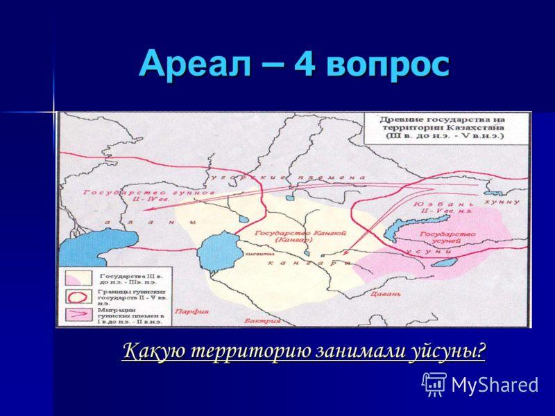 Ареал – 4 вопрос Какую территорию занимали уйсуны? Какую территорию занимали уйсуны?