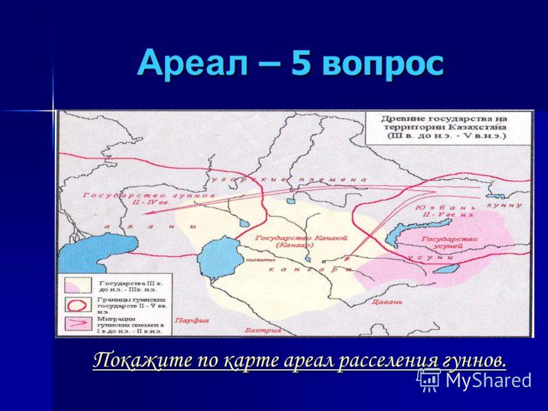 Ареал – 5 вопрос Покажите по карте ареал расселения гуннов. Покажите по карте ареал расселения гуннов.