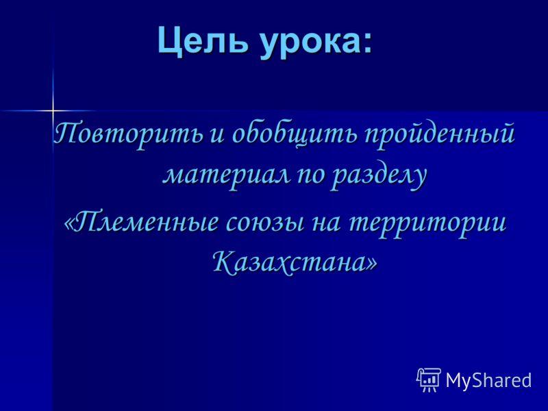 Цель урока: Повторить и обобщить пройденный материал по разделу «Племенные союзы на территории Казахстана»