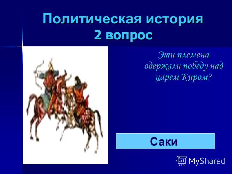 Политическая история 2 вопрос Эти племена одержали победу над царем Киром? Саки