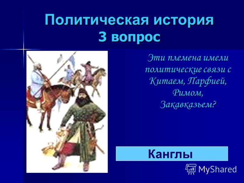 Политическая история 3 вопрос Эти племена имели политические связи с Китаем, Парфией, Римом, Закавказьем? Канглы