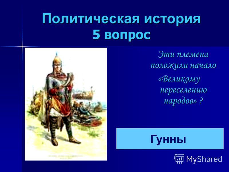 Политическая история 5 вопрос Эти племена положили начало «Великому переселению народов» ? Гунны