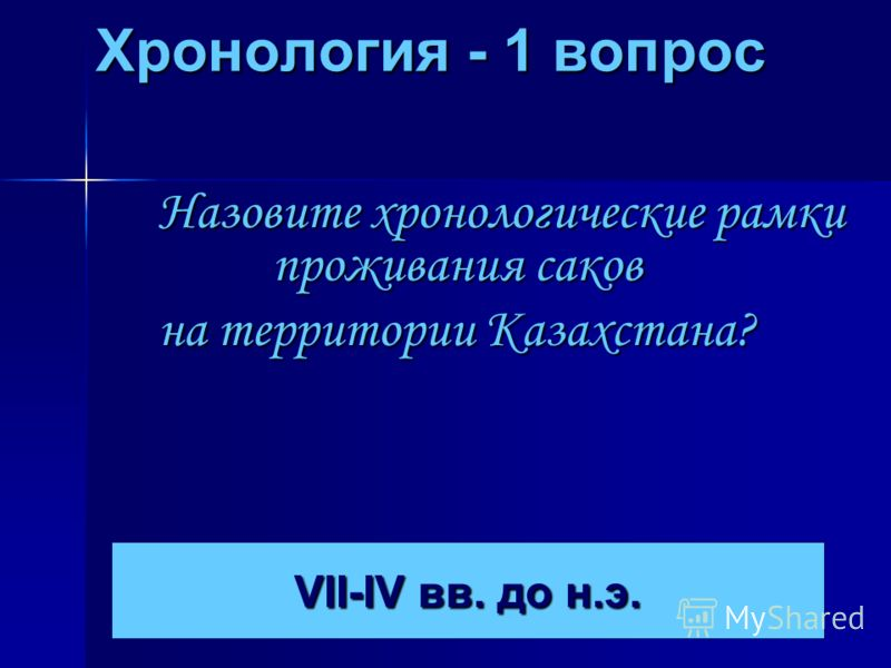 Хронология - 1 вопрос Назовите хронологические рамки проживания саков на территории Казахстана? VII-IV вв. до н.э. VII-IV вв. до н.э.