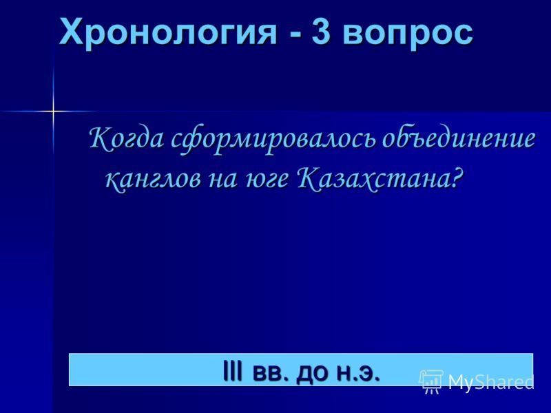 Хронология - 3 вопрос Когда сформировалось объединение канглов на юге Казахстана? III вв. до н.э. III вв. до н.э.