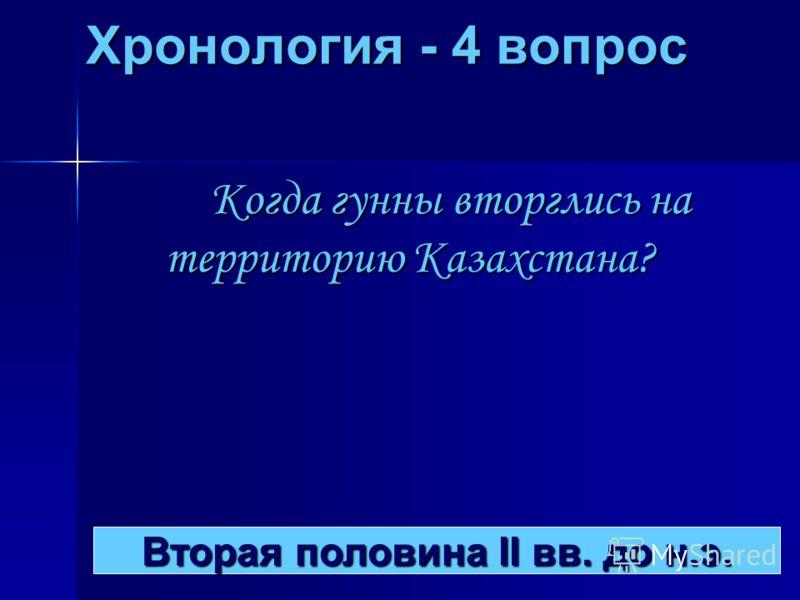 Хронология - 4 вопрос Когда гунны вторглись на территорию Казахстана? Вторая половина II вв. до н.э. Вторая половина II вв. до н.э.