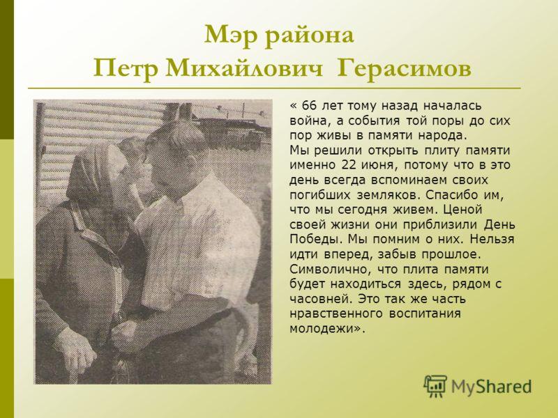 Мэр района Петр Михайлович Герасимов « 66 лет тому назад началась война, а события той поры до сих пор живы в памяти народа. Мы решили открыть плиту памяти именно 22 июня, потому что в это день всегда вспоминаем своих погибших земляков. Спасибо им, ч