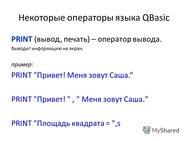 Некоторые операторы языка QBasic PRINT (вывод, печать) – оператор вывода. Выводит информацию на экран. пример: PRINT Привет! Меня зовут Саша. PRINT Привет! ,  Меня зовут Саша. PRINT Площадь квадрата = ,s