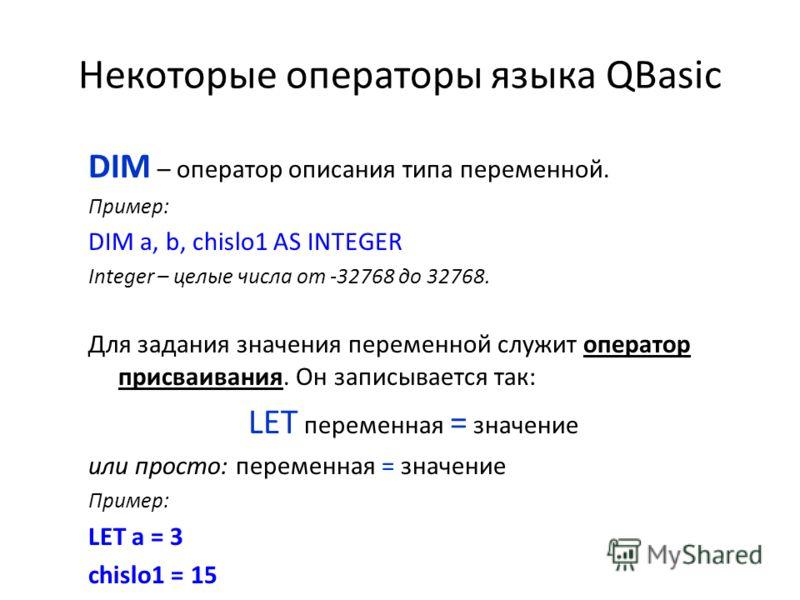 Некоторые операторы языка QBasic DIM – оператор описания типа переменной. Пример: DIM a, b, chislo1 AS INTEGER Integer – целые числа от -32768 до 32768. Для задания значения переменной служит оператор присваивания. Он записывается так: LET переменная